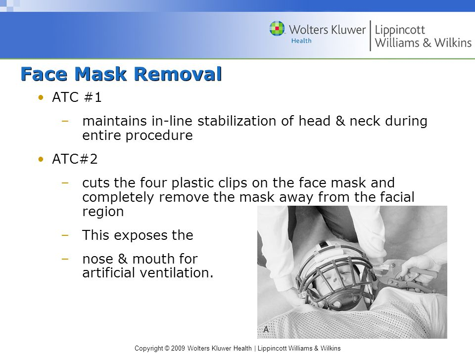 Copyright © 2009 Wolters Kluwer Health | Lippincott Williams & Wilkins Helmet Removal ATC #1 –maintain in-line stabilization by applying an in- traction force through chin & occiput in a cephalad direction ATC#2 –cut the chin strap –remove cheek pad slide a flat object between helmet & cheek pad.