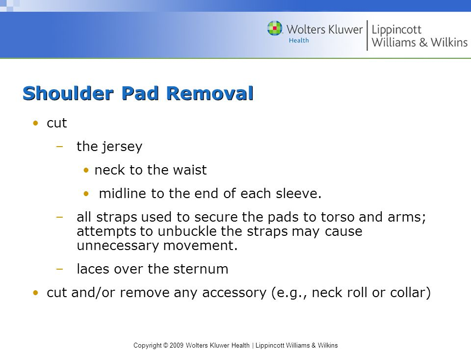 Copyright © 2009 Wolters Kluwer Health | Lippincott Williams & Wilkins Shoulder Pad Removal (cont'd) ATC#1 –maintains cervical stabilization in a cephalad direction by placing their forearms on the patient's chest while holding the chin and occiput.
