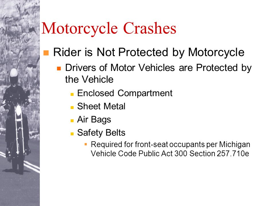 Motorcycle Crashes Rider is Not Protected by Motorcycle Drivers of Motor Vehicles are Protected by the Vehicle Enclosed Compartment Sheet Metal Air Bags Safety Belts  Required for front-seat occupants per Michigan Vehicle Code Public Act 300 Section 257.710e