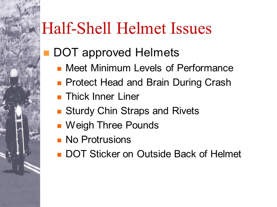 Half-Shell Helmet Issues DOT approved Helmets Meet Minimum Levels of Performance Protect Head and Brain During Crash Thick Inner Liner Sturdy Chin Straps and Rivets Weigh Three Pounds No Protrusions DOT Sticker on Outside Back of Helmet