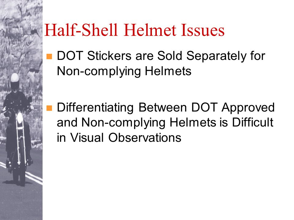 Half-Shell Helmet Issues DOT Stickers are Sold Separately for Non-complying Helmets Differentiating Between DOT Approved and Non-complying Helmets is Difficult in Visual Observations