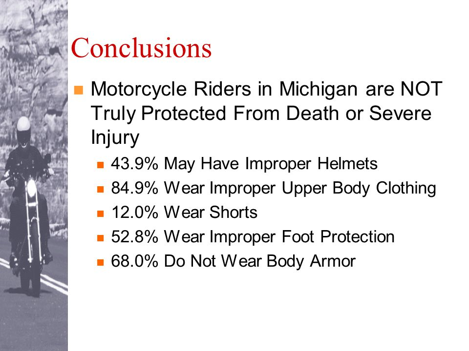 Conclusions Motorcycle Riders in Michigan are NOT Truly Protected From Death or Severe Injury 43.9% May Have Improper Helmets 84.9% Wear Improper Upper Body Clothing 12.0% Wear Shorts 52.8% Wear Improper Foot Protection 68.0% Do Not Wear Body Armor