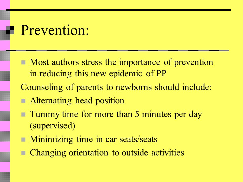 Prevention: Most authors stress the importance of prevention in reducing this new epidemic of PP Counseling of parents to newborns should include: Alternating head position Tummy time for more than 5 minutes per day (supervised) Minimizing time in car seats/seats Changing orientation to outside activities
