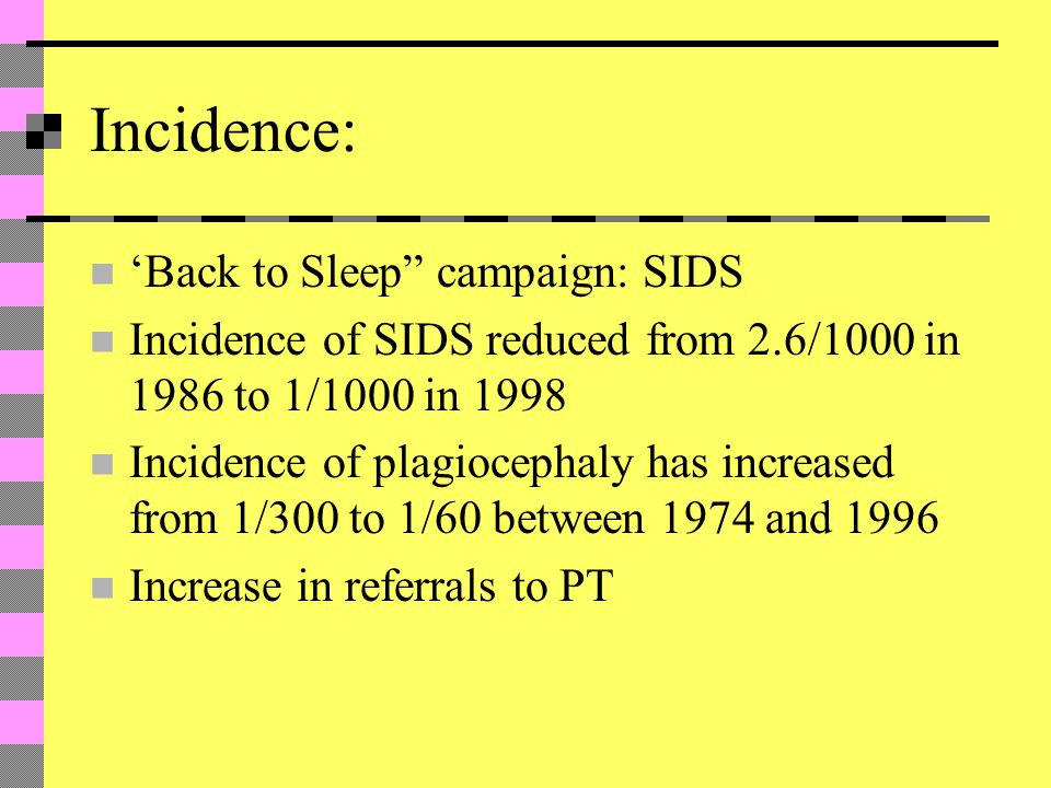 Incidence: 'Back to Sleep campaign: SIDS Incidence of SIDS reduced from 2.6/1000 in 1986 to 1/1000 in 1998 Incidence of plagiocephaly has increased from 1/300 to 1/60 between 1974 and 1996 Increase in referrals to PT