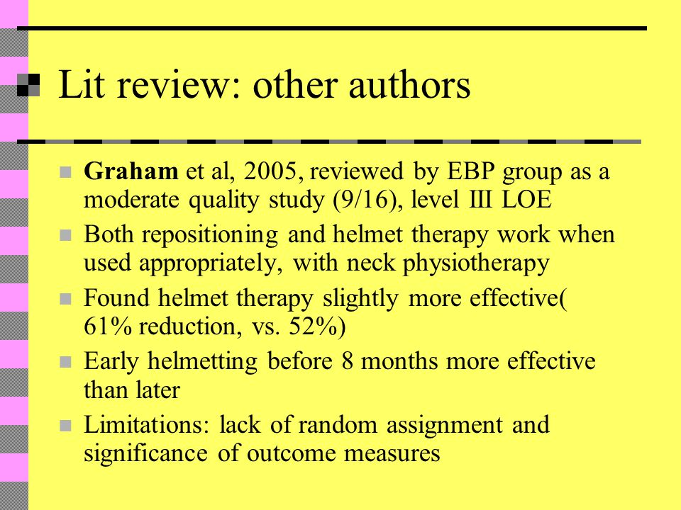 Lit review: other authors Graham et al, 2005, reviewed by EBP group as a moderate quality study (9/16), level III LOE Both repositioning and helmet therapy work when used appropriately, with neck physiotherapy Found helmet therapy slightly more effective( 61% reduction, vs.