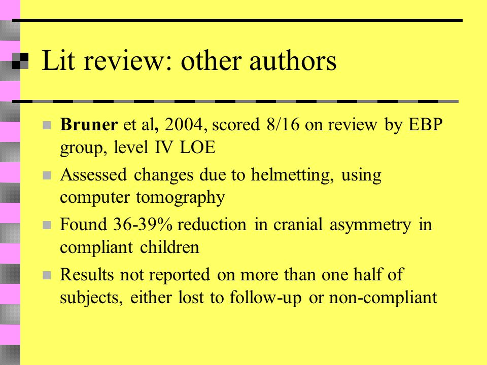 Lit review: other authors Bruner et al, 2004, scored 8/16 on review by EBP group, level IV LOE Assessed changes due to helmetting, using computer tomography Found 36-39% reduction in cranial asymmetry in compliant children Results not reported on more than one half of subjects, either lost to follow-up or non-compliant