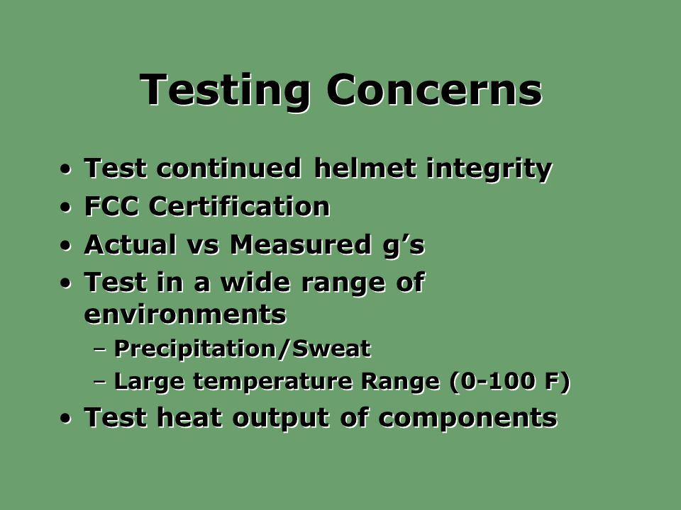Testing Concerns Test continued helmet integrity FCC Certification Actual vs Measured g's Test in a wide range of environments –Precipitation/Sweat –Large temperature Range (0-100 F) Test heat output of components Test continued helmet integrity FCC Certification Actual vs Measured g's Test in a wide range of environments –Precipitation/Sweat –Large temperature Range (0-100 F) Test heat output of components
