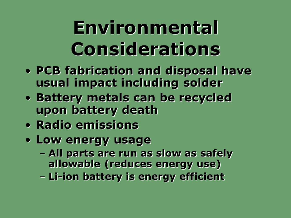 Environmental Considerations PCB fabrication and disposal have usual impact including solder Battery metals can be recycled upon battery death Radio emissions Low energy usage –All parts are run as slow as safely allowable (reduces energy use) –Li-ion battery is energy efficient PCB fabrication and disposal have usual impact including solder Battery metals can be recycled upon battery death Radio emissions Low energy usage –All parts are run as slow as safely allowable (reduces energy use) –Li-ion battery is energy efficient