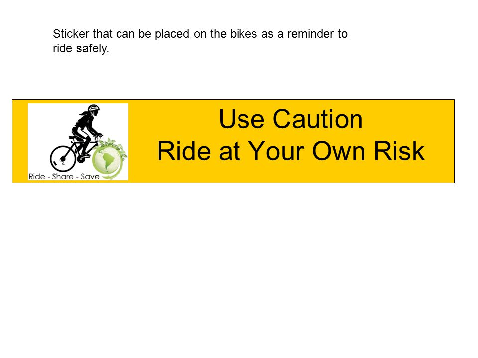 Use Caution Ride at Your Own Risk Sticker that can be placed on the bikes as a reminder to ride safely.