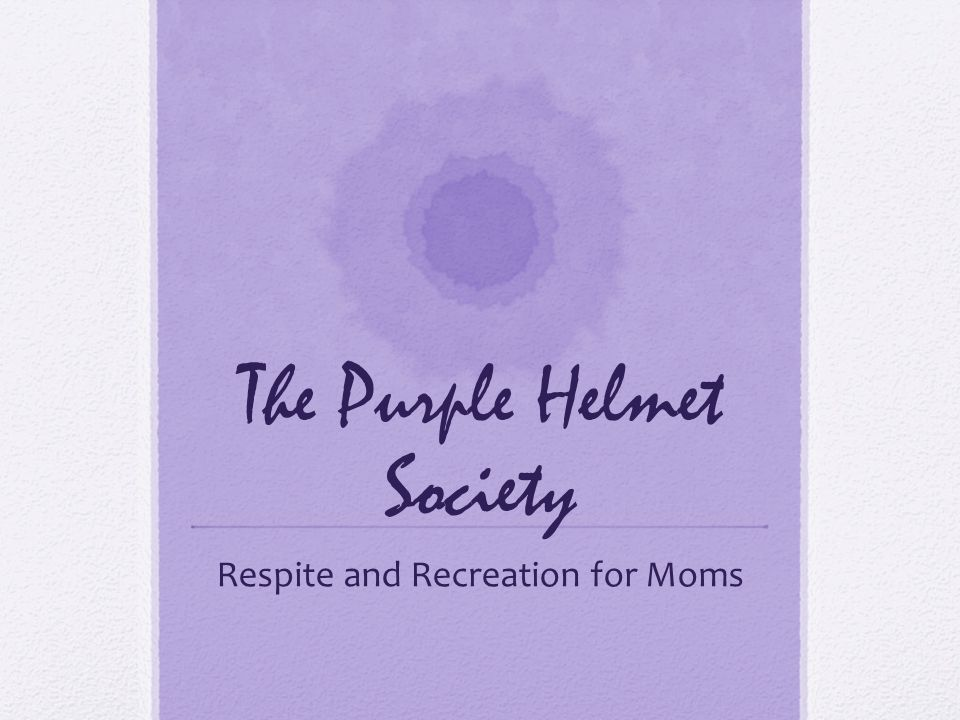 The Purple Helmet Society Respite and Recreation for Moms