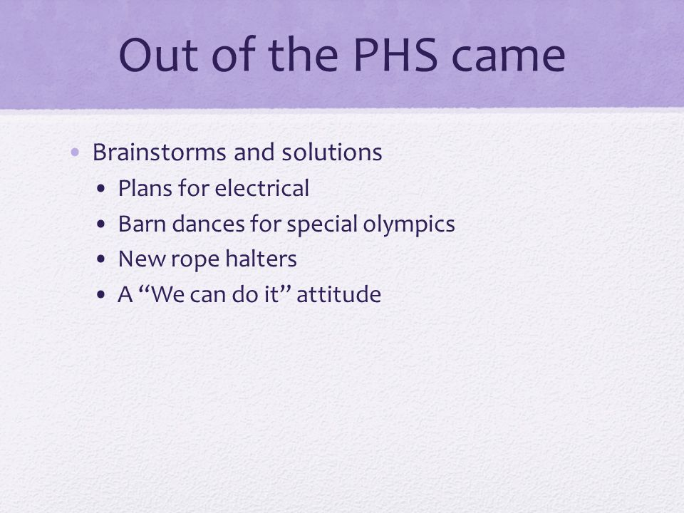 Out of the PHS came Brainstorms and solutions Plans for electrical Barn dances for special olympics New rope halters A We can do it attitude