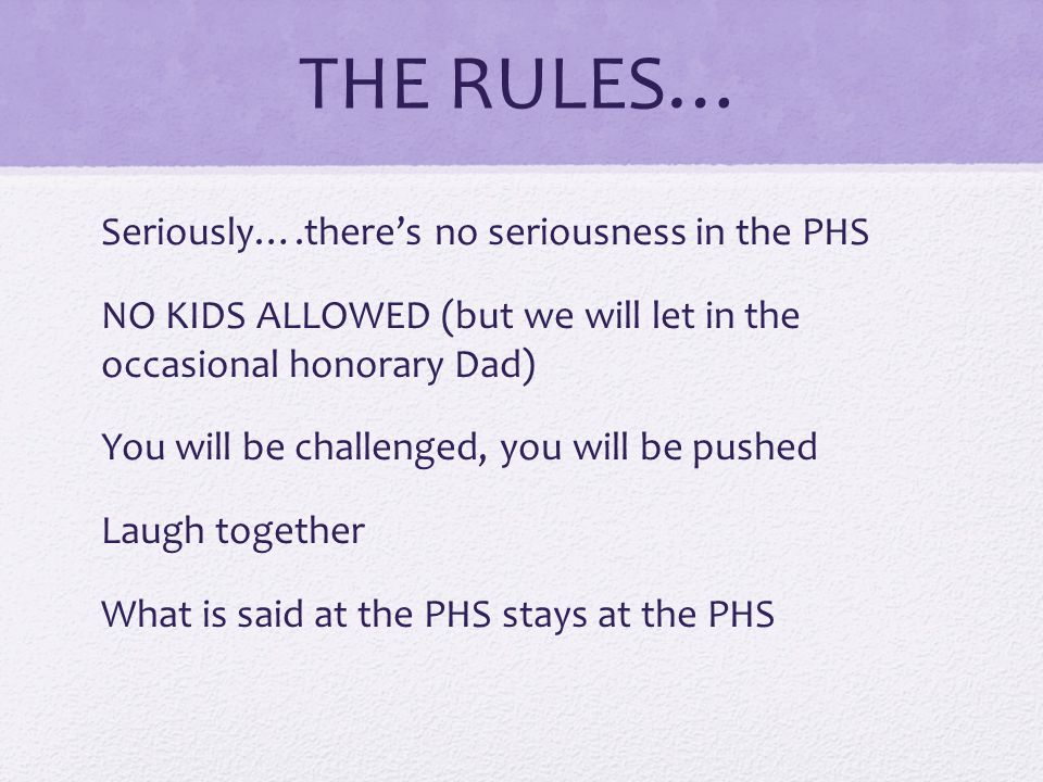 THE RULES… Seriously….there's no seriousness in the PHS NO KIDS ALLOWED (but we will let in the occasional honorary Dad) You will be challenged, you will be pushed Laugh together What is said at the PHS stays at the PHS