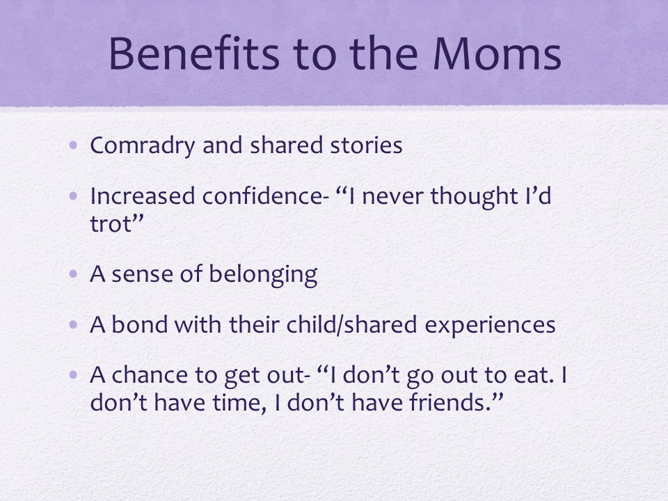 Benefits to the Moms Comradry and shared stories Increased confidence- I never thought I'd trot A sense of belonging A bond with their child/shared experiences A chance to get out- I don't go out to eat.