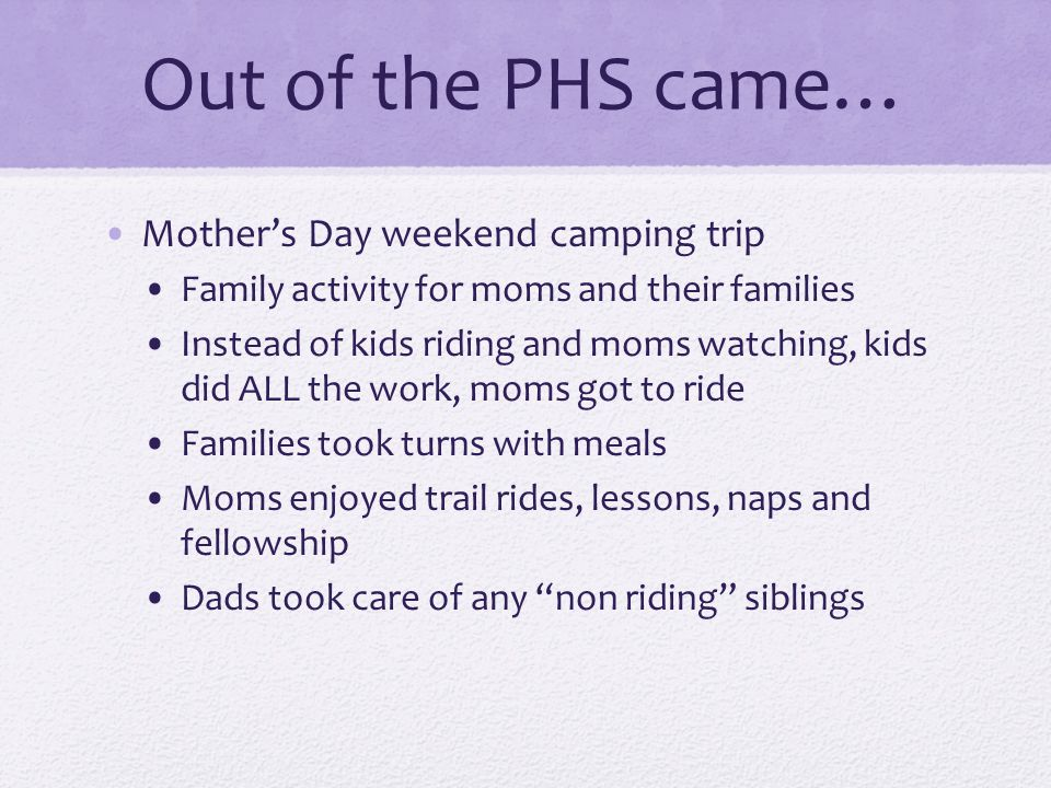 Out of the PHS came… Mother's Day weekend camping trip Family activity for moms and their families Instead of kids riding and moms watching, kids did ALL the work, moms got to ride Families took turns with meals Moms enjoyed trail rides, lessons, naps and fellowship Dads took care of any non riding siblings