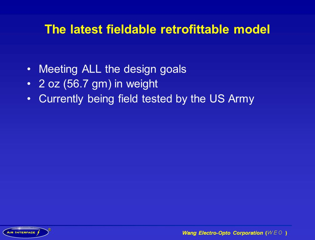 ® Wang Electro-Opto Corporation ( ) The latest fieldable retrofittable model Meeting ALL the design goals 2 oz (56.7 gm) in weight Currently being field tested by the US Army