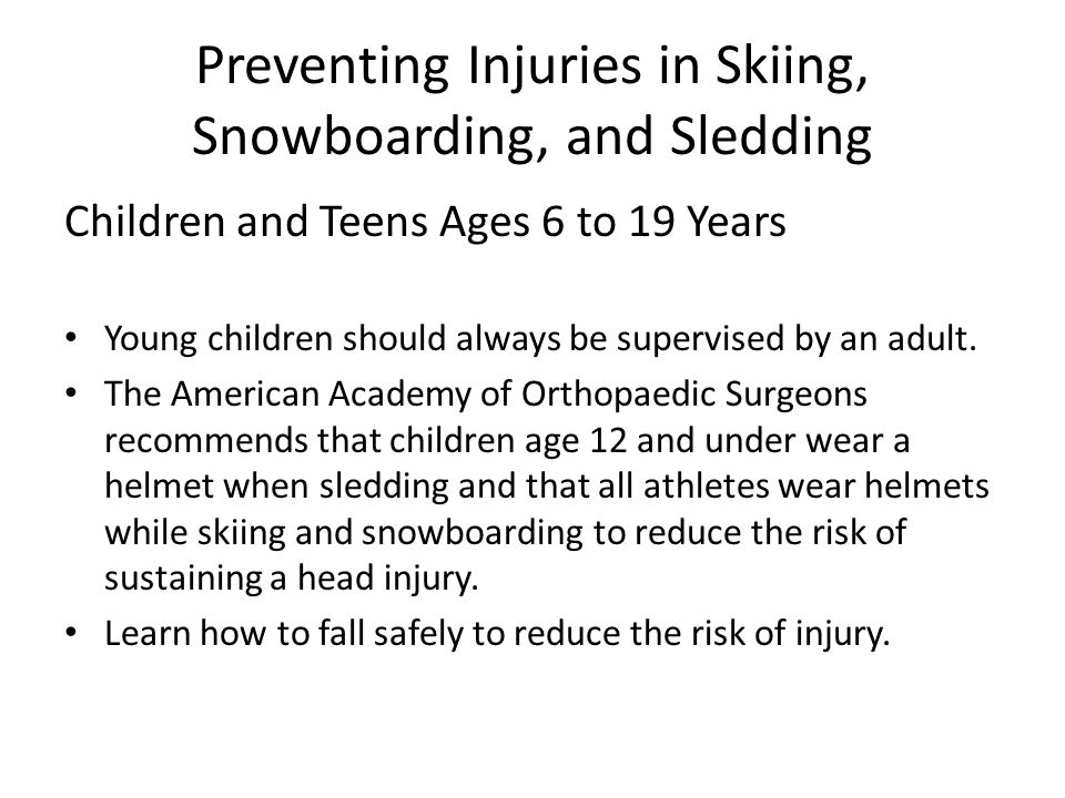Preventing Injuries in Skiing, Snowboarding, and Sledding Safety Children and Teens Ages 6 to 19 Years Wear the appropriate protective gear designed for the sport.