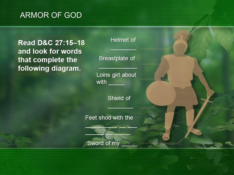 ARMOR OF GOD Feet shod with the __________ __ ___ ______ __ _____ Sword of my _____ Breastplate of ____________ Helmet of ________ Loins girt about with _____ Shield of ________ Read D&C 27:15–18 and look for words that complete the following diagram.