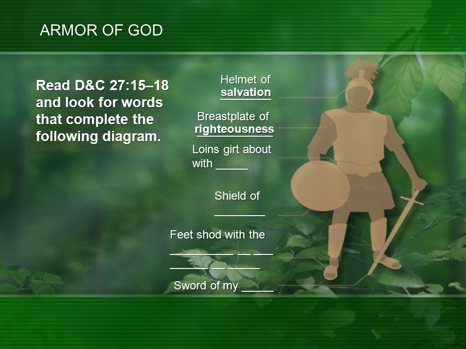 righteousness ARMOR OF GOD Feet shod with the __________ __ ___ ______ __ _____ Sword of my _____ Helmet of ________ Loins girt about with _____ Read D&C 27:15–18 and look for words that complete the following diagram.