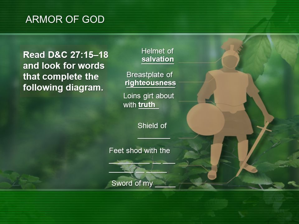 salvation righteousness truth ARMOR OF GOD Feet shod with the __________ __ ___ ______ __ _____ Sword of my _____ Read D&C 27:15–18 and look for words that complete the following diagram.