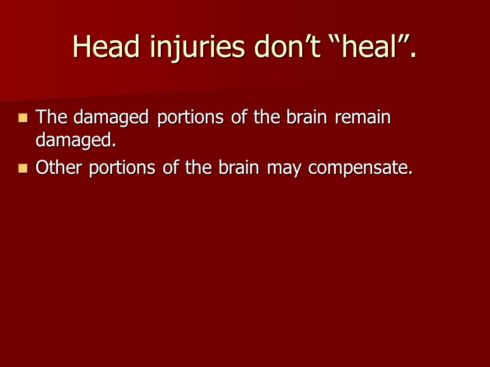 Head injuries don't heal . The damaged portions of the brain remain damaged.