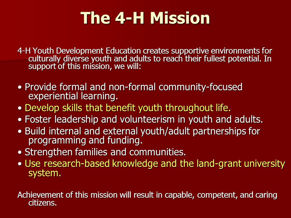 The 4-H Mission 4-H Youth Development Education creates supportive environments for culturally diverse youth and adults to reach their fullest potential.