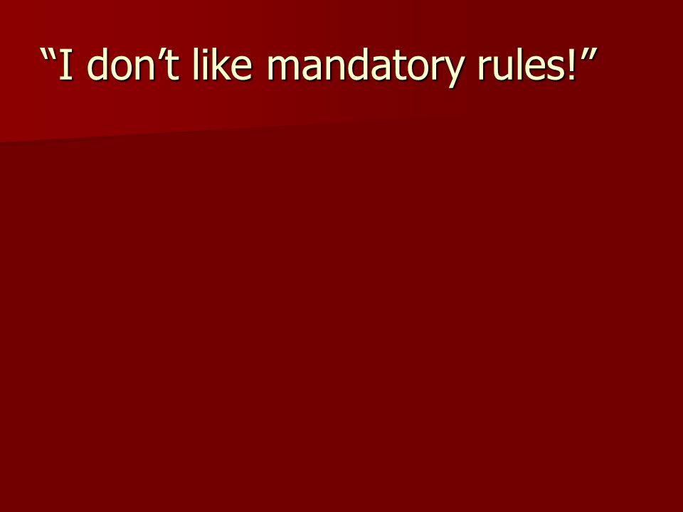 I don't like mandatory rules!