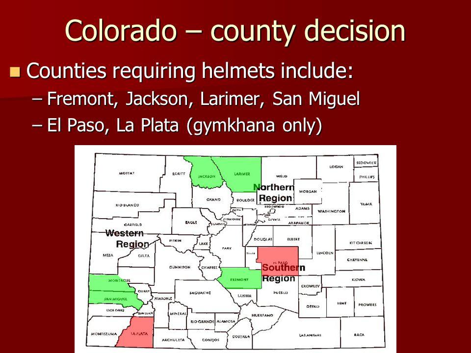Colorado – county decision Counties requiring helmets include: Counties requiring helmets include: –Fremont, Jackson, Larimer, San Miguel –El Paso, La Plata (gymkhana only)