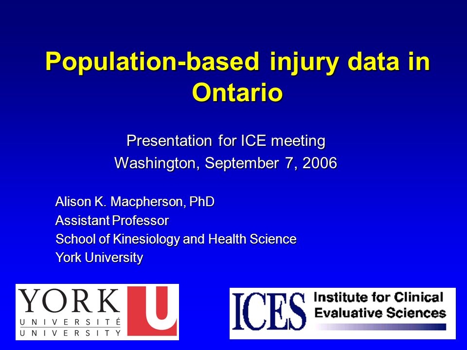 Population-based injury data in Ontario Presentation for ICE meeting Washington, September 7, 2006 Alison K.