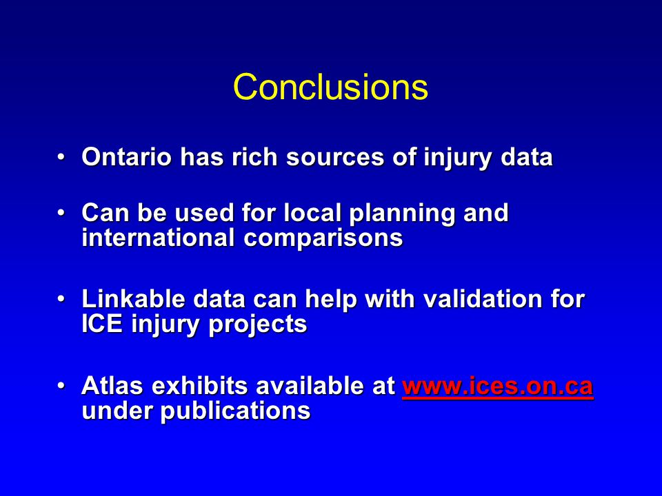 Conclusions Ontario has rich sources of injury dataOntario has rich sources of injury data Can be used for local planning and international comparisonsCan be used for local planning and international comparisons Linkable data can help with validation for ICE injury projectsLinkable data can help with validation for ICE injury projects Atlas exhibits available at www.ices.on.ca under publicationsAtlas exhibits available at www.ices.on.ca under publicationswww.ices.on.ca