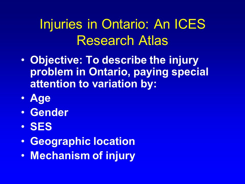 Injuries in Ontario: An ICES Research Atlas Objective: To describe the injury problem in Ontario, paying special attention to variation by: Age Gender SES Geographic location Mechanism of injury