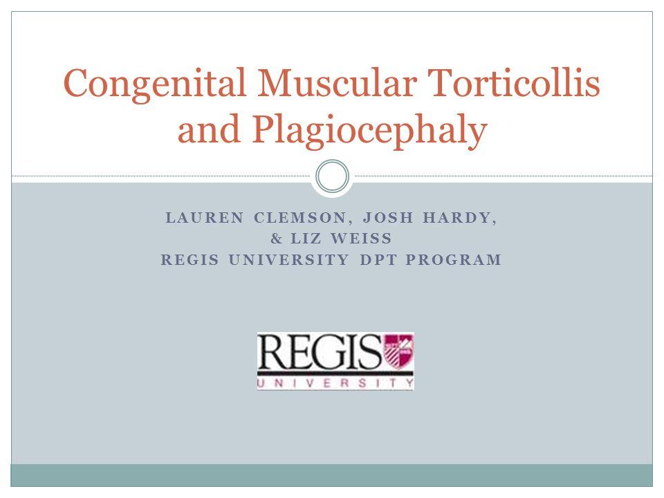 LAUREN CLEMSON, JOSH HARDY, & LIZ WEISS REGIS UNIVERSITY DPT PROGRAM Congenital Muscular Torticollis and Plagiocephaly
