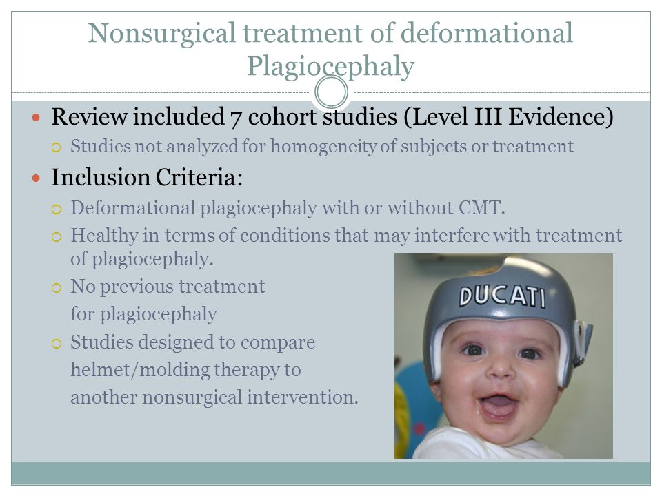 Nonsurgical treatment of deformational Plagiocephaly Review included 7 cohort studies (Level III Evidence)  Studies not analyzed for homogeneity of subjects or treatment Inclusion Criteria:  Deformational plagiocephaly with or without CMT.