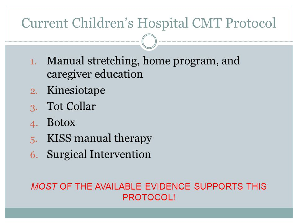 Current Children's Hospital CMT Protocol 1. Manual stretching, home program, and caregiver education 2. Kinesiotape 3. Tot Collar 4. Botox 5. KISS man