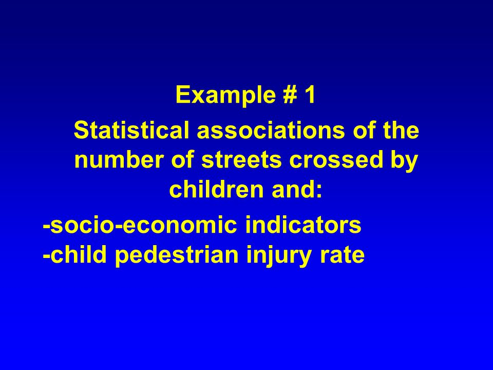Example # 1 Statistical associations of the number of streets crossed by children and: -socio-economic indicators -child pedestrian injury rate