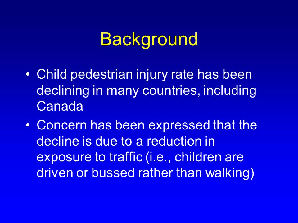 Background Child pedestrian injury rate has been declining in many countries, including Canada Concern has been expressed that the decline is due to a reduction in exposure to traffic (i.e., children are driven or bussed rather than walking)