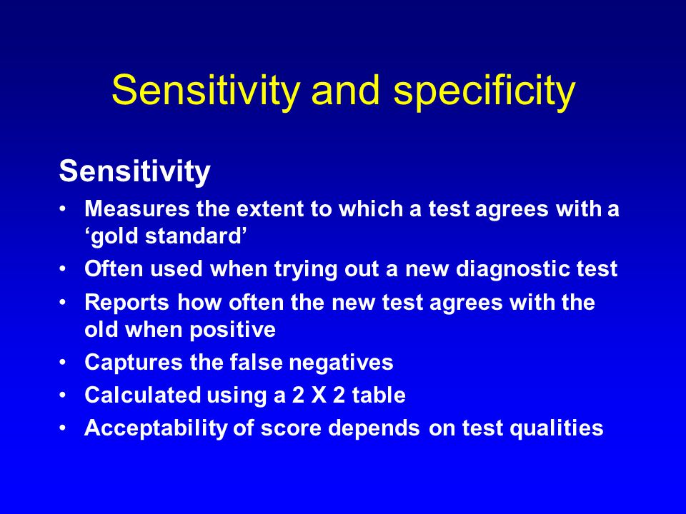 Sensitivity and specificity Sensitivity Measures the extent to which a test agrees with a 'gold standard' Often used when trying out a new diagnostic test Reports how often the new test agrees with the old when positive Captures the false negatives Calculated using a 2 X 2 table Acceptability of score depends on test qualities