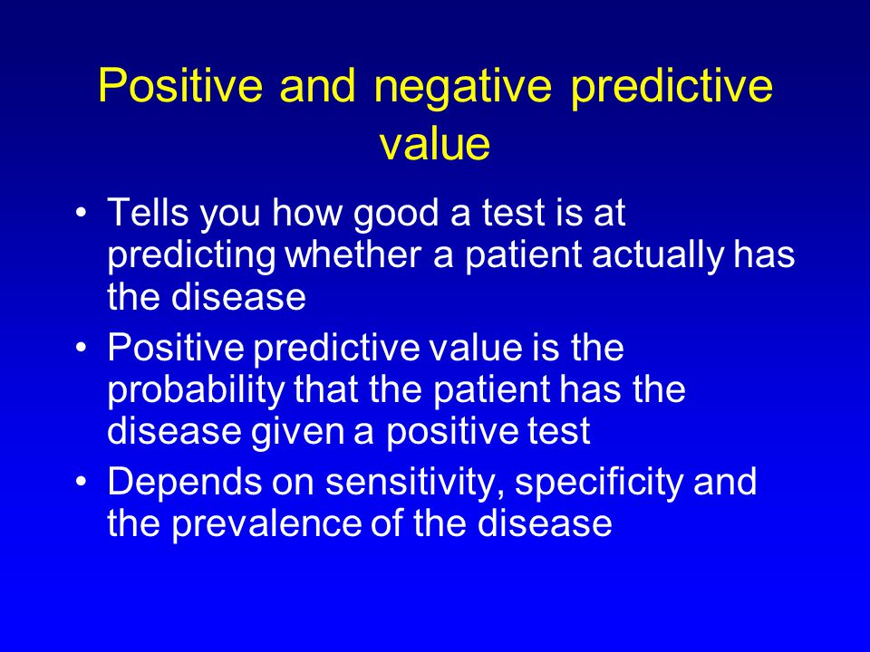 Positive and negative predictive value Tells you how good a test is at predicting whether a patient actually has the disease Positive predictive value is the probability that the patient has the disease given a positive test Depends on sensitivity, specificity and the prevalence of the disease