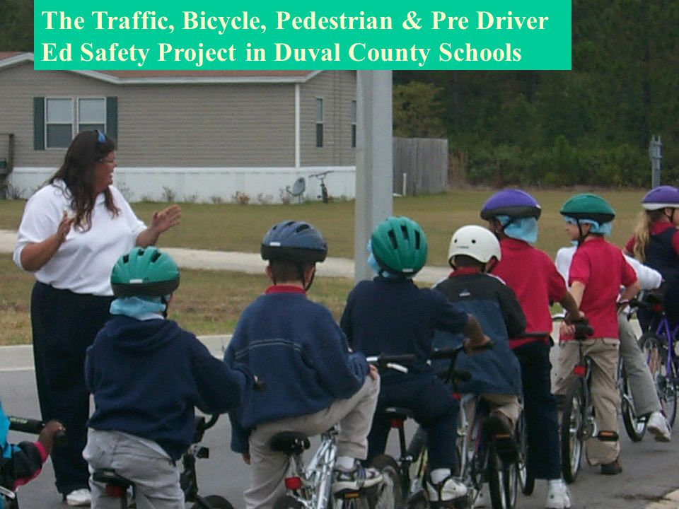 Traffic, Bicycle, Pedestrian & Pre Driver Ed Safety Project in Duval County Schools The Traffic, Bicycle, Pedestrian & Pre Driver Ed Safety Project in