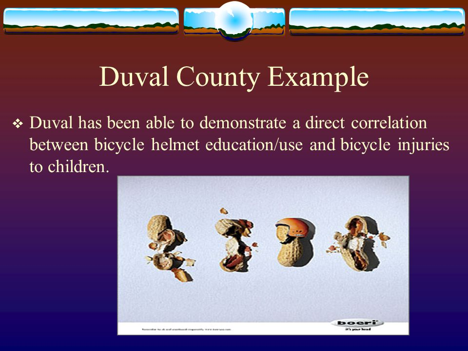 Duval County Example  Duval has been able to demonstrate a direct correlation between bicycle helmet education/use and bicycle injuries to children.