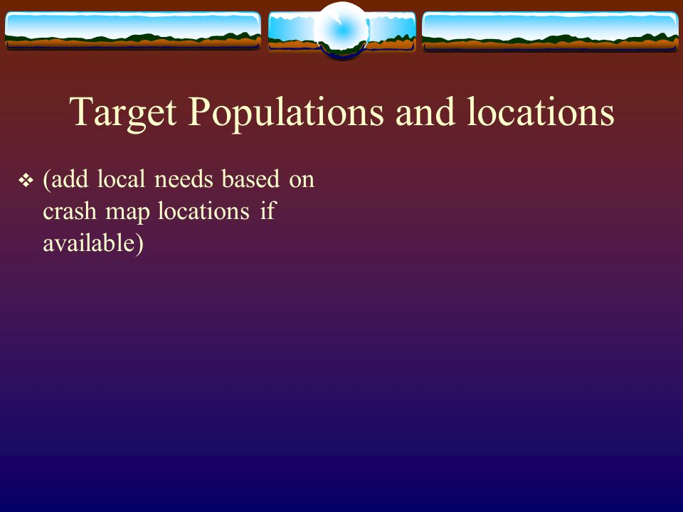 Target Populations and locations  (add local needs based on crash map locations if available)