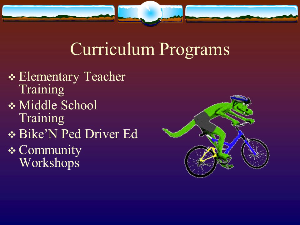 Curriculum Programs  Elementary Teacher Training  Middle School Training  Bike'N Ped Driver Ed  Community Workshops