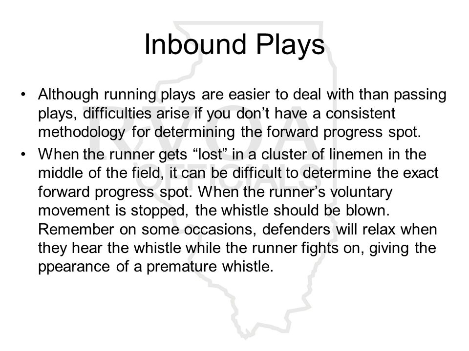 Inbound Plays Although running plays are easier to deal with than passing plays, difficulties arise if you don't have a consistent methodology for determining the forward progress spot.