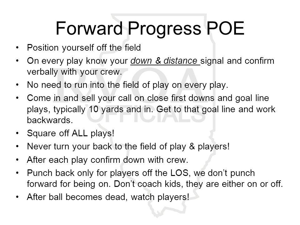 Forward Progress POE Position yourself off the field On every play know your down & distance signal and confirm verbally with your crew.
