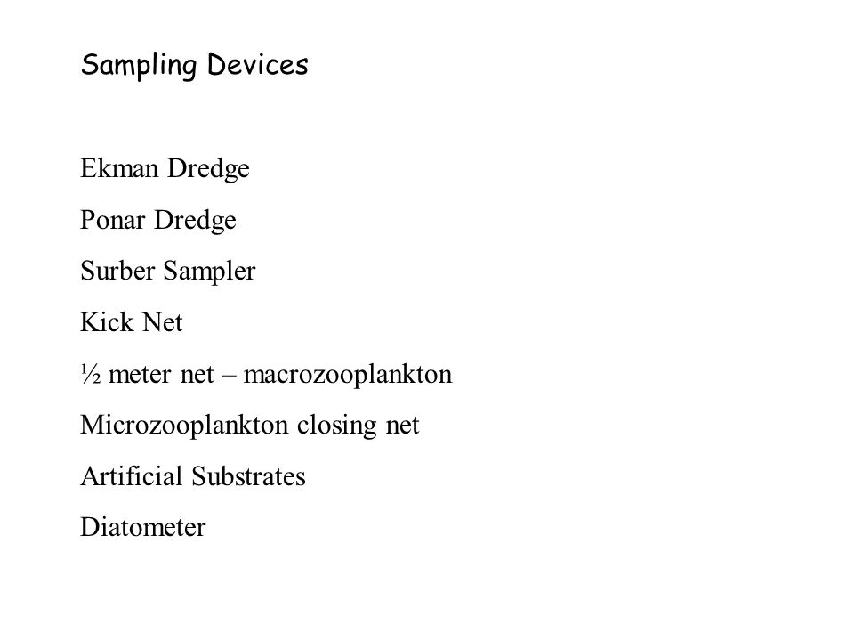 Sampling Devices Ekman Dredge Ponar Dredge Surber Sampler Kick Net ½ meter net – macrozooplankton Microzooplankton closing net Artificial Substrates Diatometer