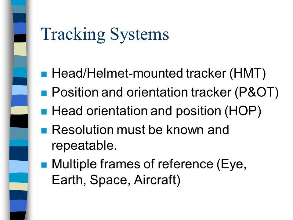 Tracking Systems n Head/Helmet-mounted tracker (HMT) n Position and orientation tracker (P&OT) n Head orientation and position (HOP) n Resolution must