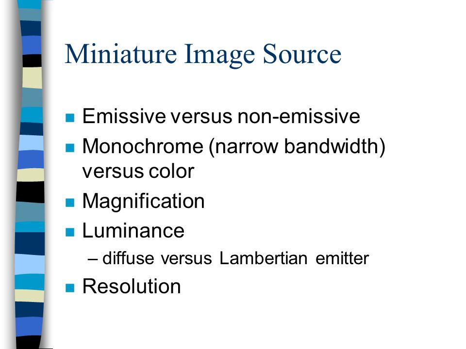 Miniature Image Source n Emissive versus non-emissive n Monochrome (narrow bandwidth) versus color n Magnification n Luminance –diffuse versus Lambertian emitter n Resolution