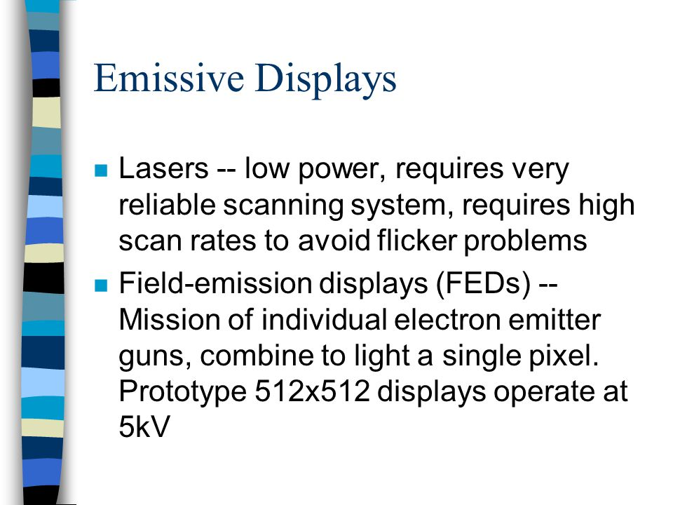 Emissive Displays n Lasers -- low power, requires very reliable scanning system, requires high scan rates to avoid flicker problems n Field-emission d
