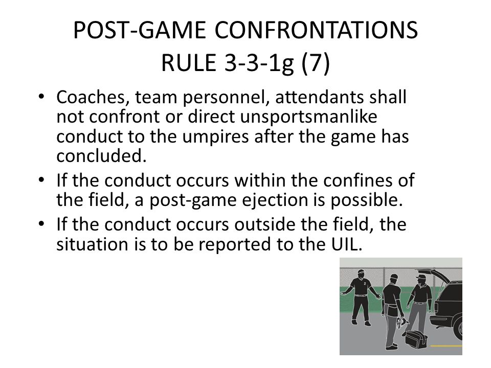 POST-GAME CONFRONTATIONS RULE 3-3-1g (7) Coaches, team personnel, attendants shall not confront or direct unsportsmanlike conduct to the umpires after the game has concluded.