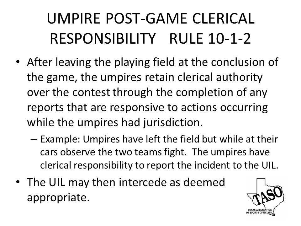 UMPIRE POST-GAME CLERICAL RESPONSIBILITY RULE 10-1-2 After leaving the playing field at the conclusion of the game, the umpires retain clerical authority over the contest through the completion of any reports that are responsive to actions occurring while the umpires had jurisdiction.