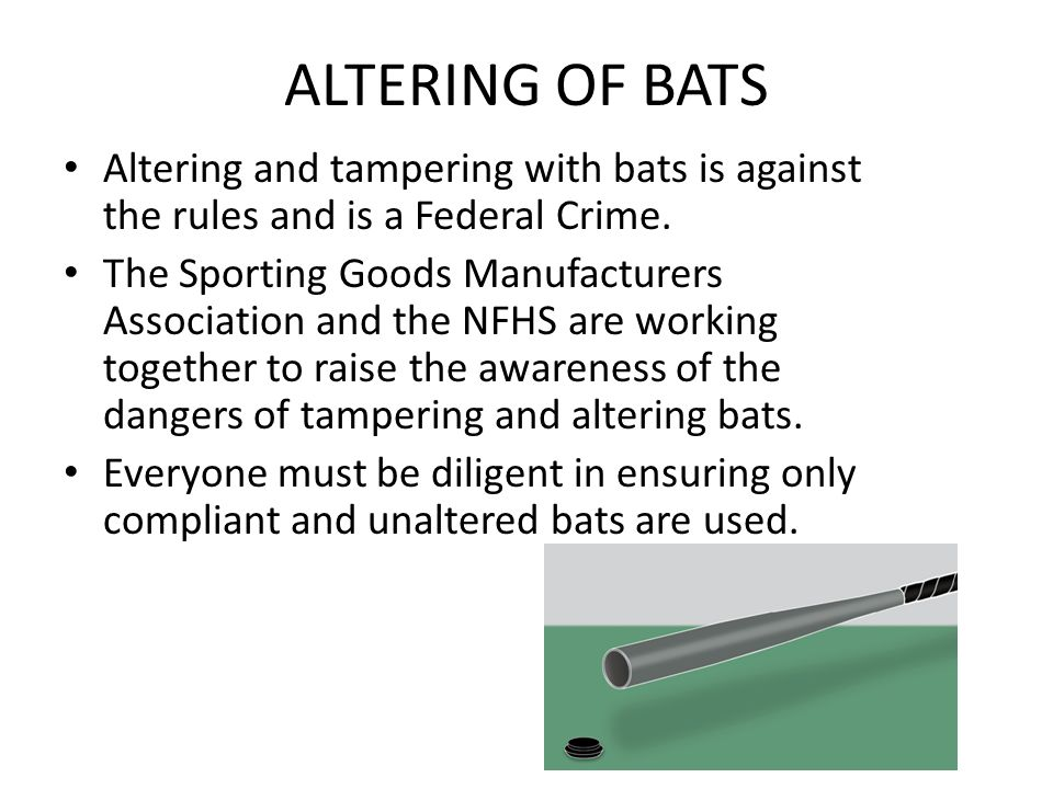ALTERING OF BATS Altering and tampering with bats is against the rules and is a Federal Crime.